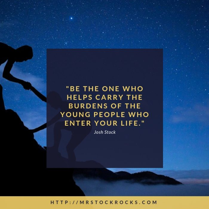 be the one who helps carry the burdens of the young people who enter your life